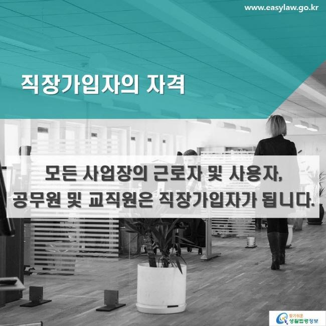 직장가입자의 자격: 모든 사업장의 근로자 및 사용자, 공무원 및 교직원은 직장가입자가 됩니다.